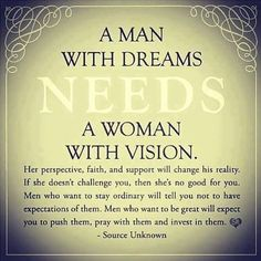 A MAN WITH DREAMS NEEDS,A WOMAN WITH VISION! TRUE LOVE,SOULMATES,EXCHANGING OF EACH OTHERS STRENGHT!!