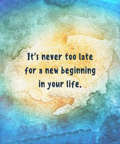 It,s never too late for a new Beginning.