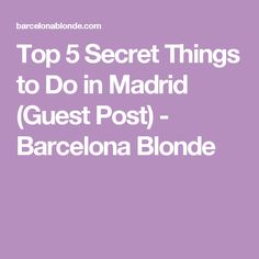 Top 5 Secret Things to Do in Madrid (Guest Post) - Barcelona Blonde