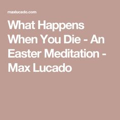 What Happens When You Die - An Easter Meditation - Max Lucado