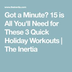 Got a Minute? 15 is All You'll Need for These 3 Quick Holiday Workouts   The Inertia