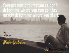 Your present circumstances don't determine where you can go; they merely determine where you start. / Nido Qubein