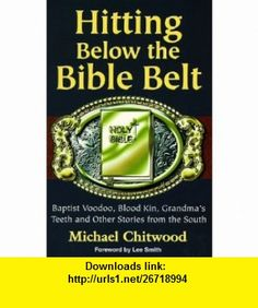 Hitting Below the Bible Belt Blood Kin, Baptist Voodoo, Grandmas Teeth and Other Stories from the South (9781878086679) Michael Chitwood, Lee Smith , ISBN-10: 1878086677  , ISBN-13: 978-1878086679 ,  , tutorials , pdf , ebook , torrent , downloads , rapidshare , filesonic , hotfile , megaupload , fileserve