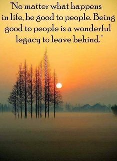 No matter what happens in life, be good to people. Being good to people is a wonderful legacy to leave behind. Red Sky At Morning, Reiki Courses, Leave Behind, No Matter What Happens, Kindness Matters, Being Good, Meeting New People, Positive Thoughts, Nice Thoughts