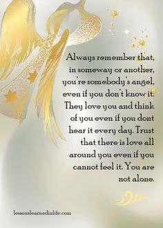 Always Remember that in someway or another, You're Somebody's angel, even if you don't know ut. They love you and think of you, even if you dont hear it every day. Trust that there is love all around you even if you cannot feel it. Lessons Learned In Life, Life Lessons, All Archangels, Love Thinking Of You, Always Remember Me, Angel Quotes, I Believe In Angels, Strong Quotes, New People