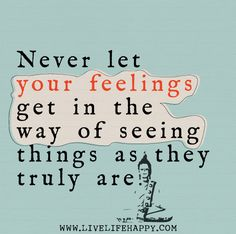 Never let your feelings get in the way of seeing things as they truly are. by deeplifequotes, via Flickr