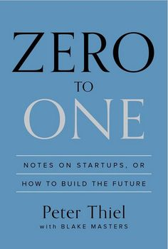 'Zero to One: Notes on Startups, or How to Build the Future' by Peter Thiel