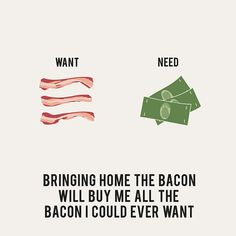 bringing home the bacon will buy me all the bacon I could ever want.