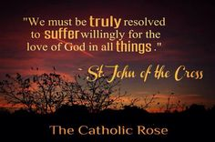 """""""We must be truly resolved to suffer willingly for the Love of God in all things.""""  John of the Cross,  The Catholic Rose"""