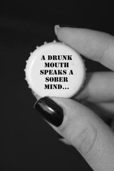 A drunk mouth speaks a sober mind.... 9 out of 10 people are like this
