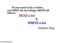If you want to be a good writer, you MUST do two things ABOVE all others.  READ a lot & Write a lot. -Stephen King