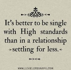 It's better to be single with high standards than in a relationship settling for less. ~ God is Heart
