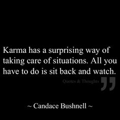 Karma has a surprising way of taking care of situations. All you have to do is sit back and watch.