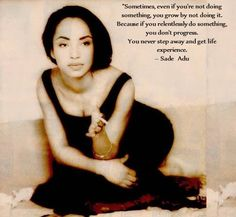 Wise words from a woman with so much beauty, elegance and grace. Love Miss Sade Adu.