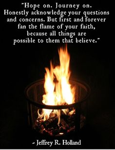 """""""Hope on. Journey on. Honestly acknowledge your questions and concerns. But first and forever fan the flame of your faith, because all things are possible to them that believe."""" - Jeffrey R. Holland"""