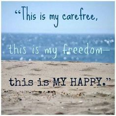 """""""This is my carefree, this is my freedom - this is  MY HAPPY."""""""