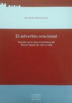 El adverbio oracional : estudio en la obra novelística de Muriel Spark de 1957 a 1990 / Ana Isabel Muñoz Alcón - Ávila : Servicio de Publicaciones, Universidad Católica de Ávila, 2012