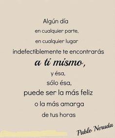 Algún día en cualquier parte, en cualquier lugar indefectiblemente te encontrarás a ti mismo, y ésa sólo ésa, puede ser la más feliz o la más amarga de tus horas. Pablo Neruda