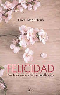 Felicidad de Thich Nhat Hanh editado por Kairós.La enseñanza fundamental del maestro zen Thich Nhat Hanh es que la plena consciencia (omindfulness) puede enseñarnos a vivir en el presente y desarrollar la paz interior. Accesible tanto a los recién iniciados en el budismo o la meditación como a practicantes más experimentados, Felicidad es el único libro que recopila todas las prácticas desarrolladas  por Thich Nhat Hanh durante sus más de sesenta años como monje y maestro budista.