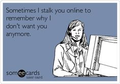 Sometimes I stalk you online to remember why I don't want you anymore.