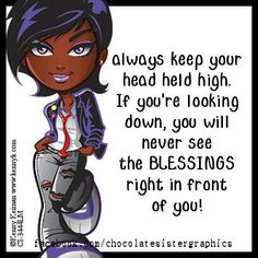 """""""Always keep your head held high. If you're looking down, you will never see the BLESSINGS right in front of you!"""" -- Add a little """"color"""" to YourSpace! - Chocolate Sister Graphics"""