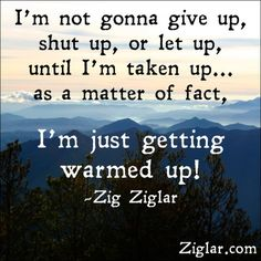I'm not gonna give up | Ziglar. I'm not gonna give up, shut up, or let up... as a matter of fact, I'm just getting warmed up.