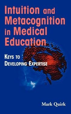 Intuition and Metacognition in Medical Education: Keys to Developing Expertise (Springer Series on Medical Education) by Mark Quirk EdD. $57.00. Publisher: Springer Publishing Company; 1 edition (August 1, 2006). Publication: August 1, 2006. Edition - 1. 176 pages