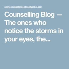 Counselling Blog — The ones who notice the storms in your eyes, the...