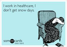 I work in healthcare, I don't get snow days. When a blizzard hit I stayed in the hospital for a week (coming in a day early to make sure I made it in).