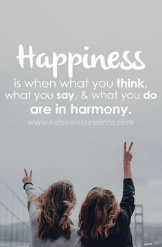Happiness is when what you think, what you say, and what you do are in harmony.
