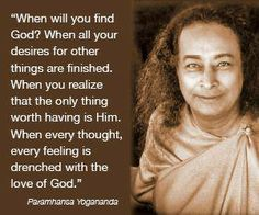 .- Paramahansa Yogananda -when you realize God/Goddess/Source/DivineUniverse/GreatSpirit/Creator is inside you and all around you