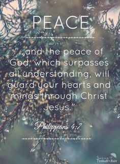 And the peace of God; which surpasses all understanding, will guard your hears and minds through Christ Jesus.