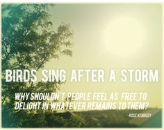 Birds Sing after a storm why shouldn't people....!! <3