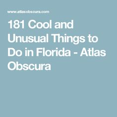 181 Cool and Unusual Things to Do in Florida - Atlas Obscura