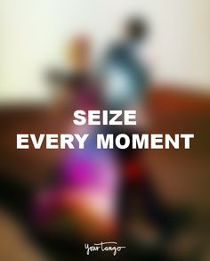 """Seize every moment."""