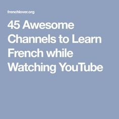 45 Awesome Channels to Learn French while Watching YouTube