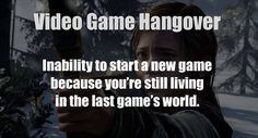 Video game hangover, I get this!