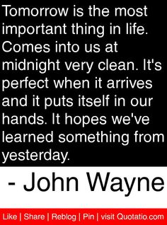Tomorrow is the most important thing in life. Comes into us at midnight very clean. It's perfect when it arrives and it puts itself in our hands. It hopes we've learned something from yesterday. - John Wayne #quotes #quotations