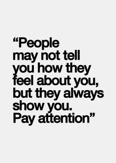 People may not tell you how they feel about you, but they always show you. Pay attention. #quotes