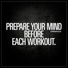 Prepare your mind before each workout. - Being fully prepared means being prepared both mentally and physically. Prepare your mind before you enter the gym and work hard!