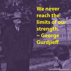 We never reach the limits of our strength. ~ George Gurdjieff Quotes