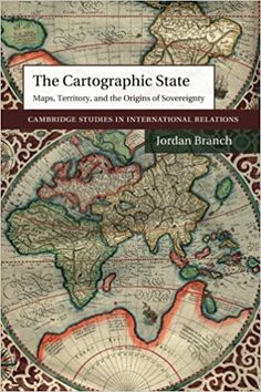 The Cartographic State: Maps, Territory, and the Origins of Sovereignty (Cambridge Studies in International Relations): Jordan Branch: 9781107499720: Amazon.com: Books