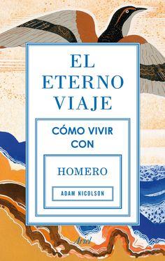 El eterno viaje. Cómo vivir con Homero... Un libro apasionante sobre los orígenes de Europa y de la literatura occidental.