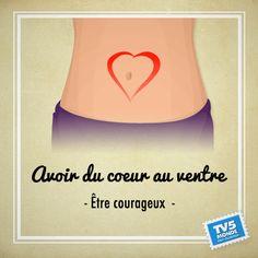 Avoir du coeur au ventre → avoir du courage, être courageux.