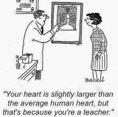 Your heart is slightly larger than the average human heart, but that's because you're a teacher.