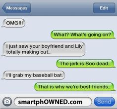 Relationships - OMG!!! What? What's going on?I just saw your boyfriend and Lily totally making out...The jerk is Soo dead...I'll grab my baseball bat.That is why we're best friends...