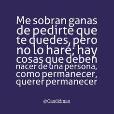 """""""Me sobran #Ganas de pedirte que te quedes, pero no lo haré; hay cosas que deben nacer de una persona, como #Permanecer, #Querer permanecer"""""""