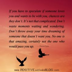 If you have to speculate if someone loves you and wants to be with you, chances are they don't. It's not that complicated. Don't waste moments waiting and wondering. Don't throw away your time drea...