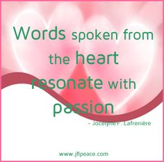 Words spoken from the heart resonate with passion.