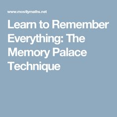 Learn to Remember Everything: The Memory Palace Technique